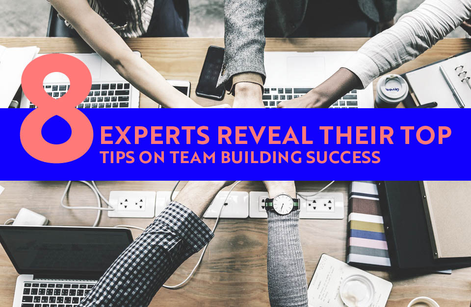 8 Experts Reveal Their Top Tips on Team Building Success